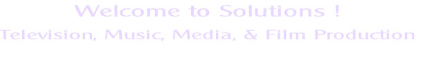 Welcome to Solutions !  Television, Music, Media, & Film Production